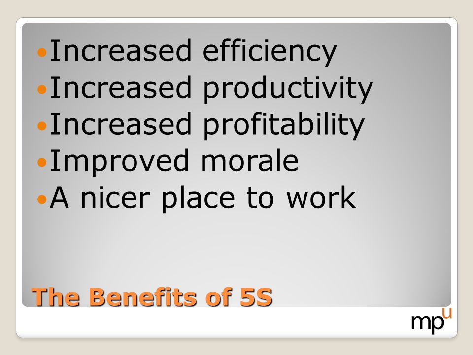 The Benefits of 5S Increased efficiency Increased productivity Increased profitability Improved morale A nicer place to work