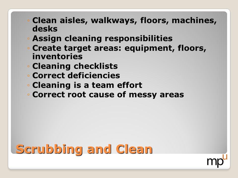 Scrubbing and Clean Clean aisles, walkways, floors, machines, desks Assign cleaning responsibilities Create target areas: equipment, floors, inventori