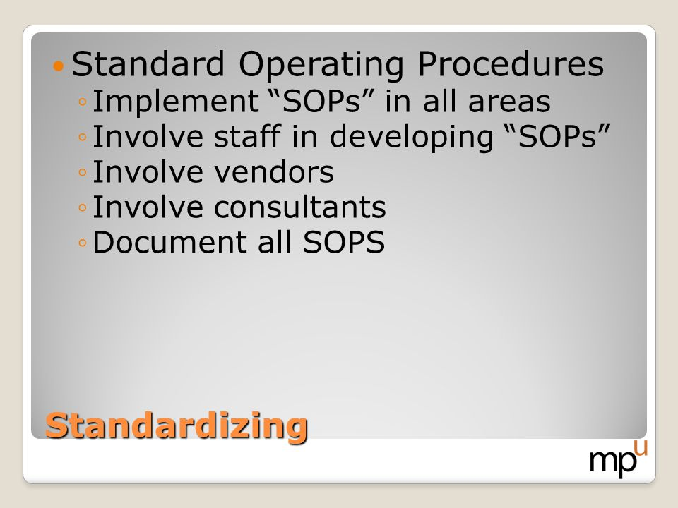 Standardizing Standard Operating Procedures Implement SOPs in all areas Involve staff in developing SOPs Involve vendors Involve consultants Document