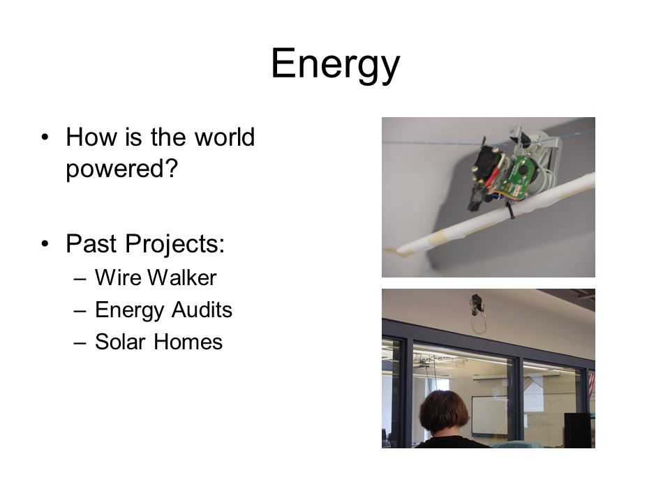 Energy How is the world powered Past Projects: –Wire Walker –Energy Audits –Solar Homes