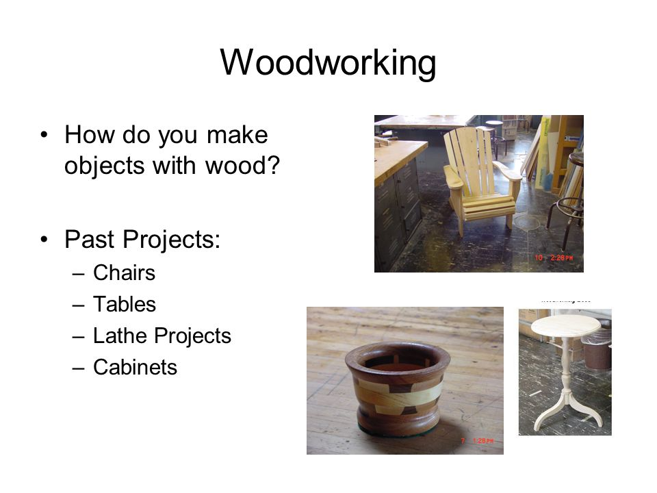 Woodworking How do you make objects with wood.