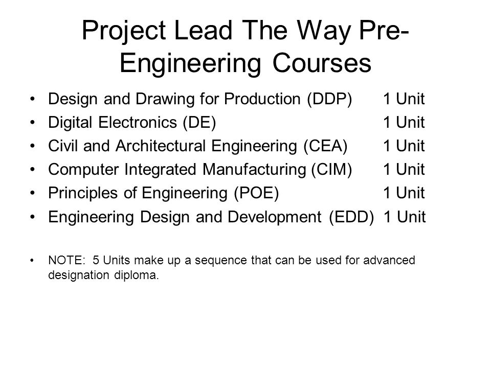 Project Lead The Way Pre- Engineering Courses Design and Drawing for Production (DDP) 1 Unit Digital Electronics (DE) 1 Unit Civil and Architectural Engineering (CEA) 1 Unit Computer Integrated Manufacturing (CIM) 1 Unit Principles of Engineering (POE) 1 Unit Engineering Design and Development (EDD) 1 Unit NOTE: 5 Units make up a sequence that can be used for advanced designation diploma.