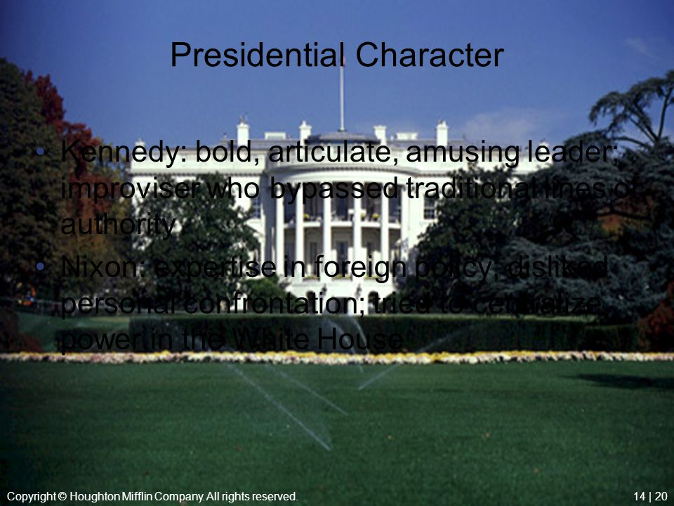 Copyright © Houghton Mifflin Company. All rights reserved.14 | 20 Presidential Character Kennedy: bold, articulate, amusing leader; improviser who byp