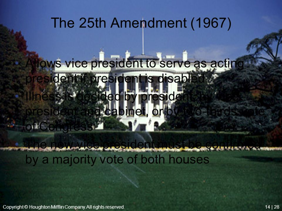 Copyright © Houghton Mifflin Company. All rights reserved.14 | 28 The 25th Amendment (1967) Allows vice president to serve as acting president if pres