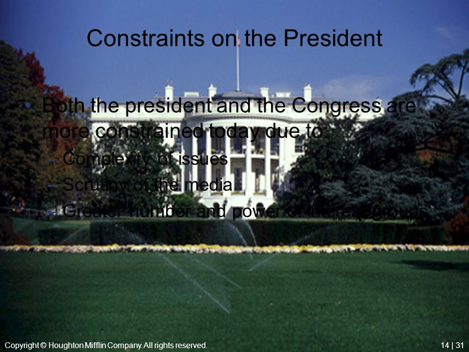 Copyright © Houghton Mifflin Company. All rights reserved.14 | 31 Constraints on the President Both the president and the Congress are more constraine