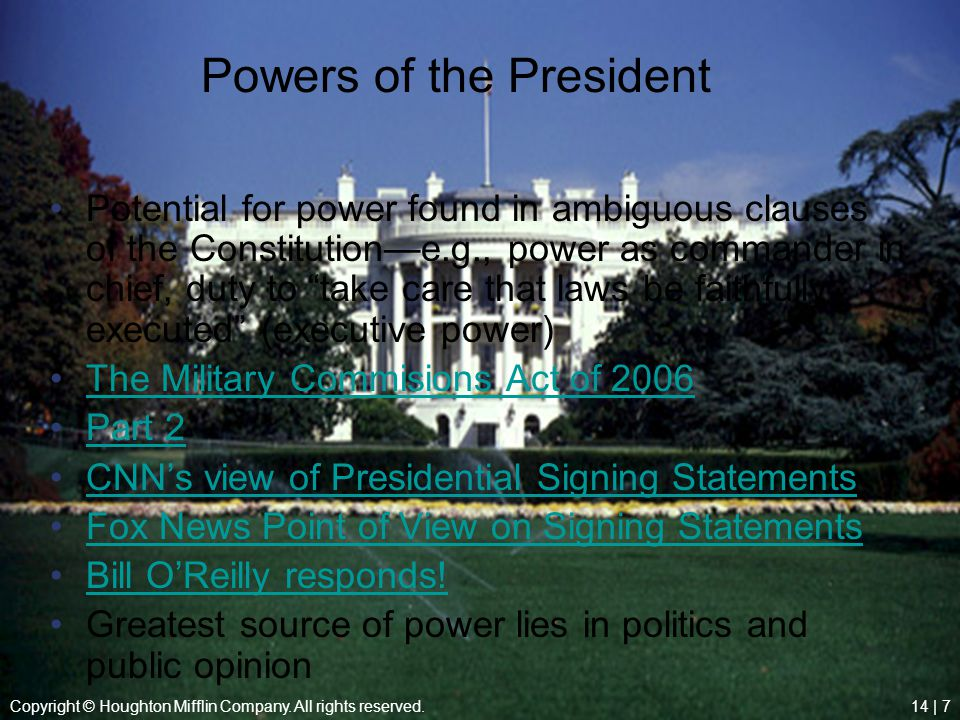 Copyright © Houghton Mifflin Company. All rights reserved.14 | 7 Powers of the President Potential for power found in ambiguous clauses of the Constit