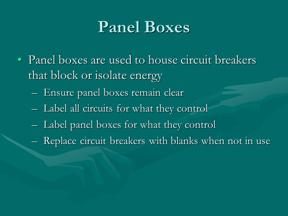 Panel Boxes Panel boxes are used to house circuit breakers that block or isolate energyPanel boxes are used to house circuit breakers that block or isolate energy – Ensure panel boxes remain clear – Label all circuits for what they control – Label panel boxes for what they control – Replace circuit breakers with blanks when not in use