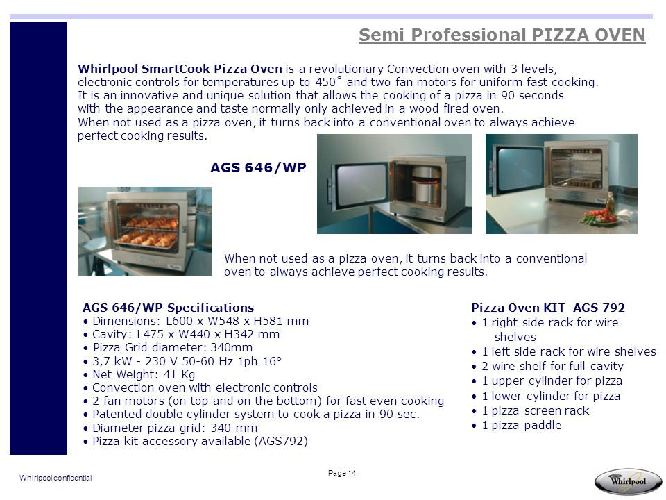 Whirlpool confidential Page 14 Whirlpool SmartCook Pizza Oven is a revolutionary Convection oven with 3 levels, electronic controls for temperatures u