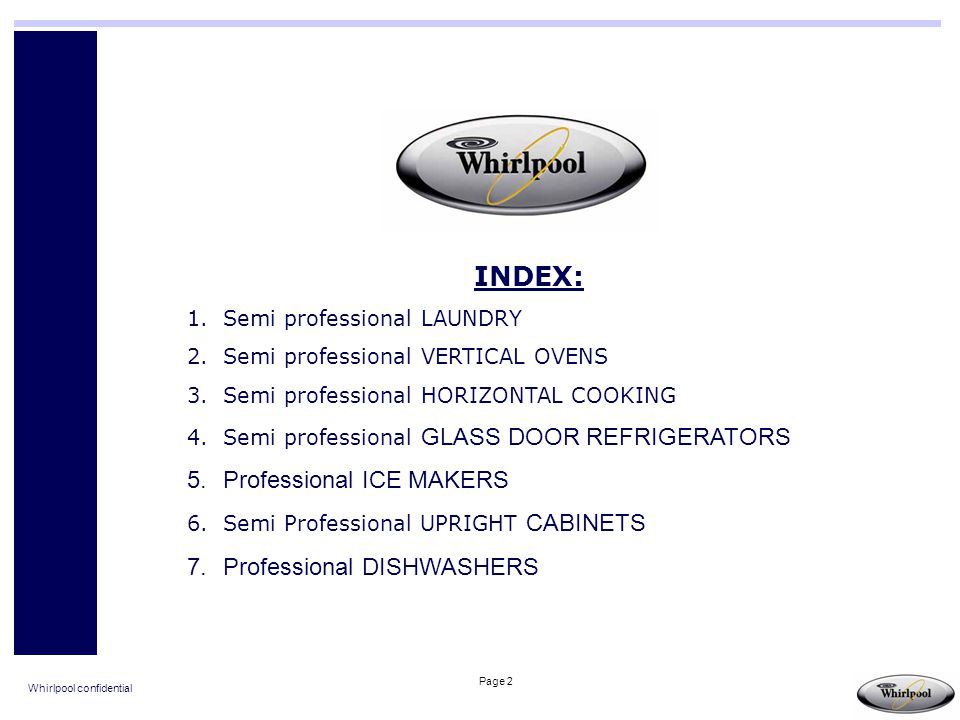 Whirlpool confidential Page 2 INDEX: 1.Semi professional LAUNDRY 2.Semi professional VERTICAL OVENS 3.Semi professional HORIZONTAL COOKING 4.Semi prof