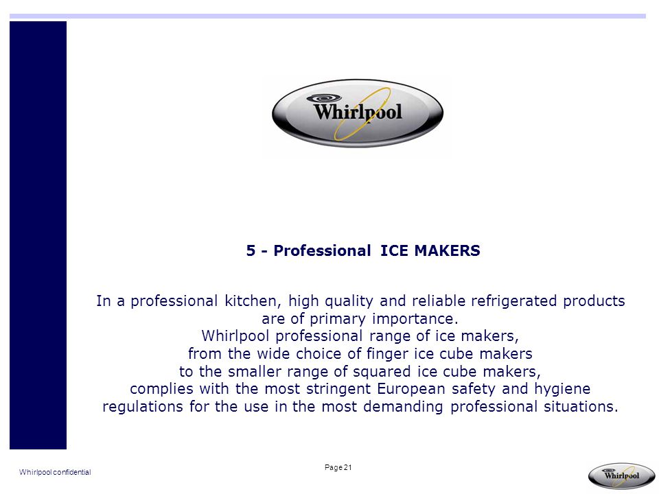 Whirlpool confidential Page 21 5 - Professional ICE MAKERS In a professional kitchen, high quality and reliable refrigerated products are of primary i