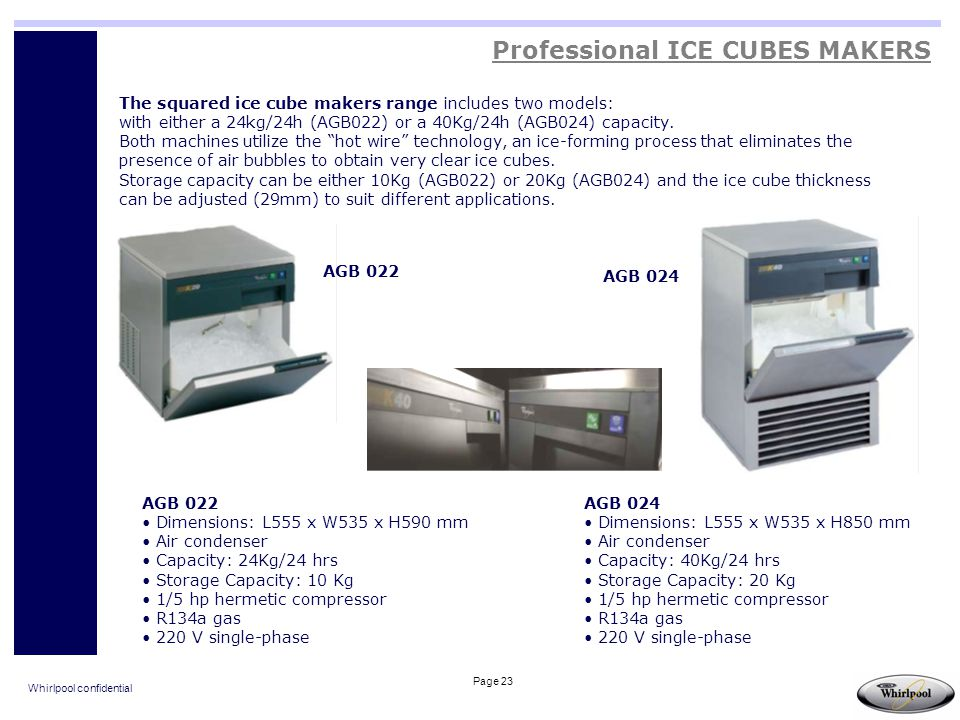 Whirlpool confidential Page 23 The squared ice cube makers range includes two models: with either a 24kg/24h (AGB022) or a 40Kg/24h (AGB024) capacity.