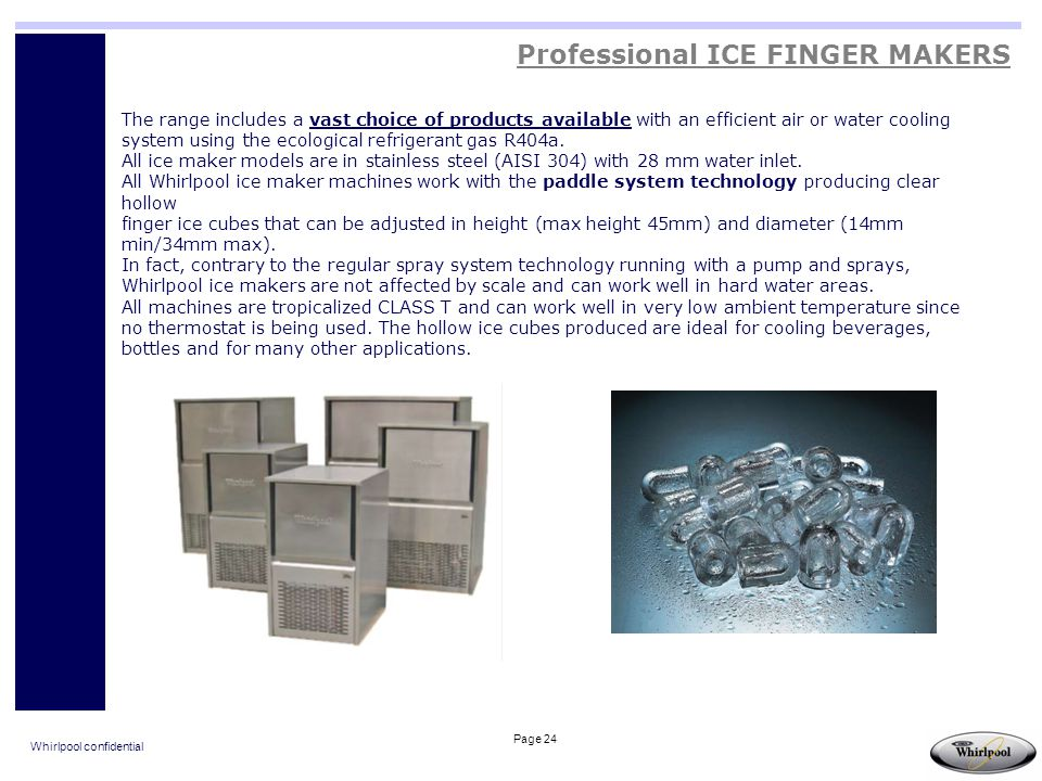 Whirlpool confidential Page 24 Professional ICE FINGER MAKERS The range includes a vast choice of products available with an efficient air or water co