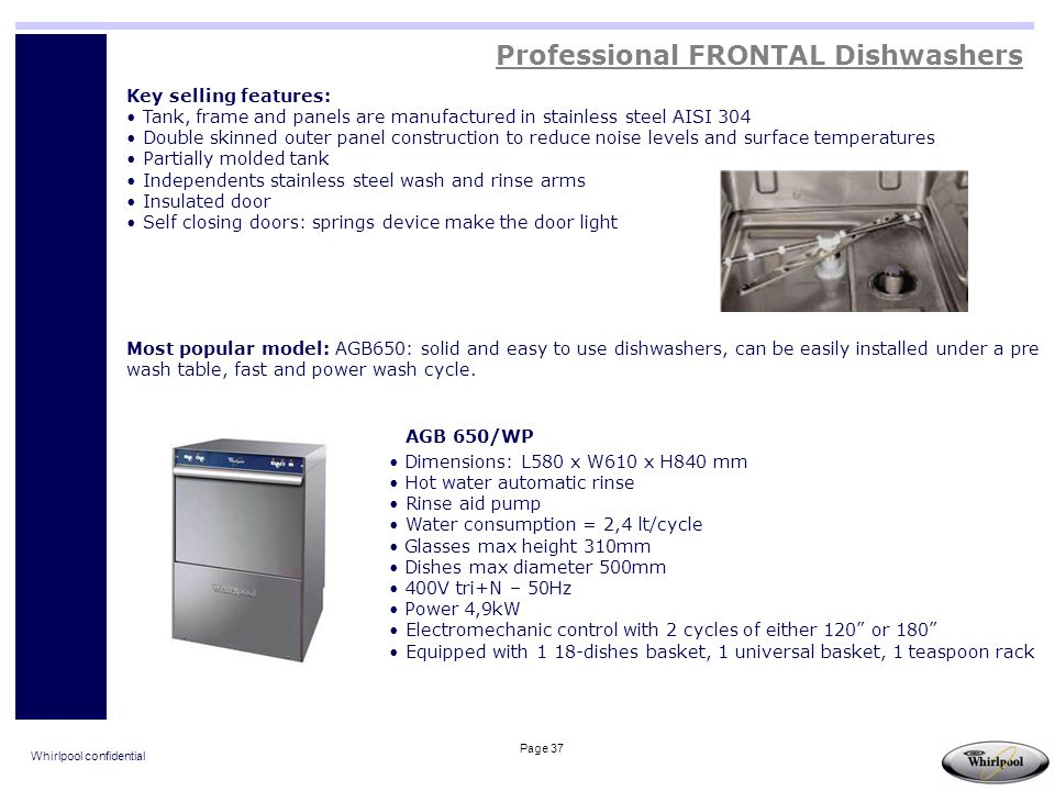 Whirlpool confidential Page 37 Professional FRONTAL Dishwashers Dimensions: L580 x W610 x H840 mm Hot water automatic rinse Rinse aid pump Water consu
