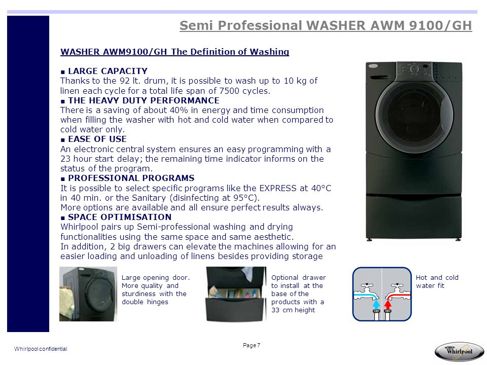 Whirlpool confidential Page 38 Professional HOOD Dishwashers Dimensions: L640 x W730 x H1440 mm Hot water automatic rinse Rinse aid pump Auto self draining wash pump Water consumption = 3,5 lt/cycle Glasses max height 380mm Dishes max diameter 500mm 400V tri+N – 50Hz Power 6,75kW Electromechanic control with 2 cycles of either 60 or 120 Equipped with 1 18-dishes basket, 1 universal basket, 1 teaspoon rack AGB 668/WP Key selling features: Tank, frame and panels are manufactured in stainless steel AISI 304 Double skinned outer panel construction to reduce noise levels and surface temperatures Partially molded tank Auto self draining wash pump: every time water tank is drained out the dirty water inside wash pump is wasted outside.