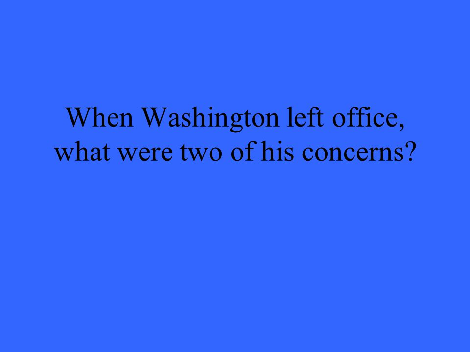 When Washington left office, what were two of his concerns