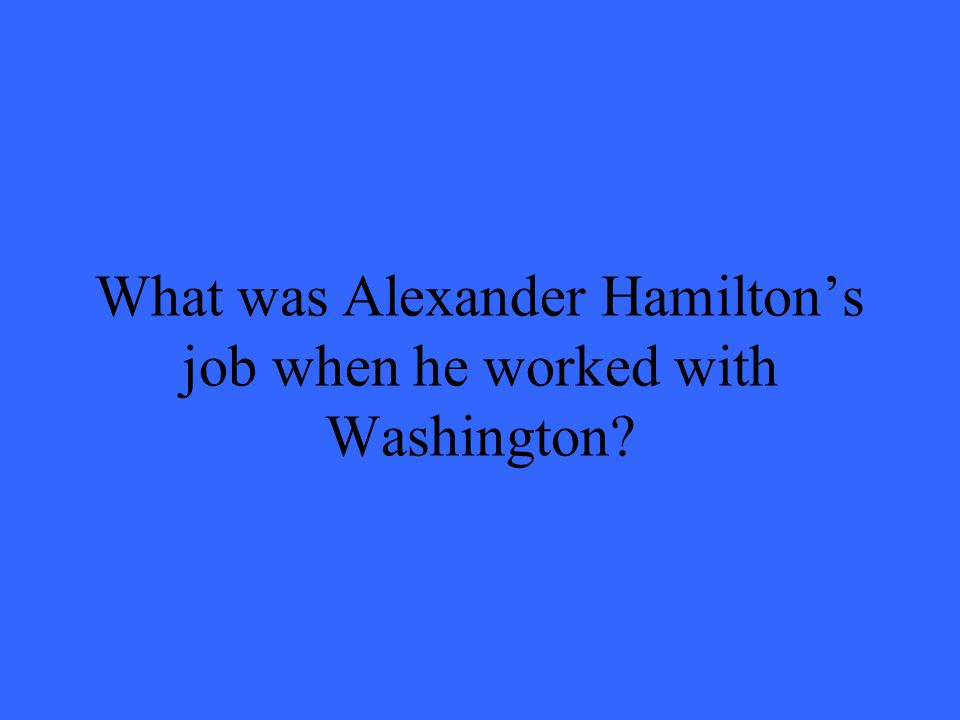 What was Alexander Hamiltons job when he worked with Washington