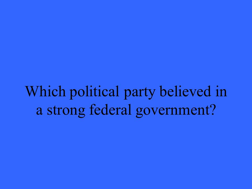 Which political party believed in a strong federal government