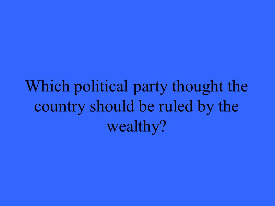 Which political party thought the country should be ruled by the wealthy