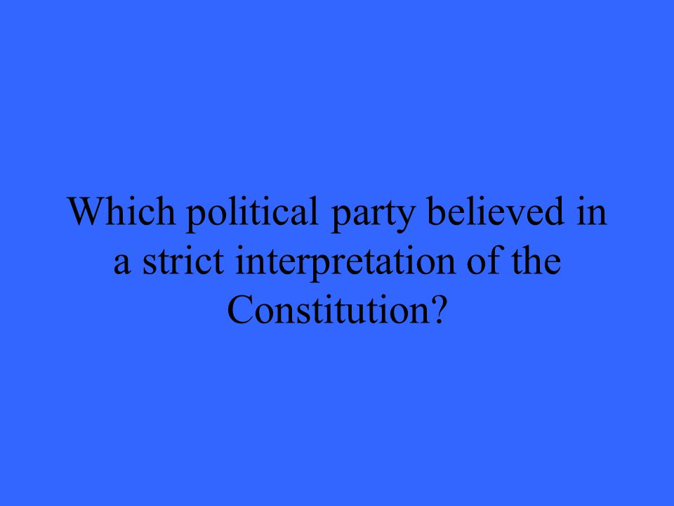 Which political party believed in a strict interpretation of the Constitution