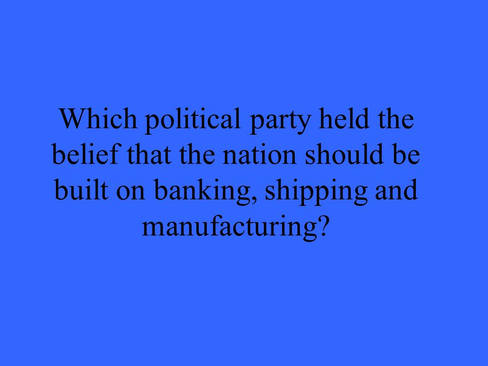 Which political party held the belief that the nation should be built on banking, shipping and manufacturing