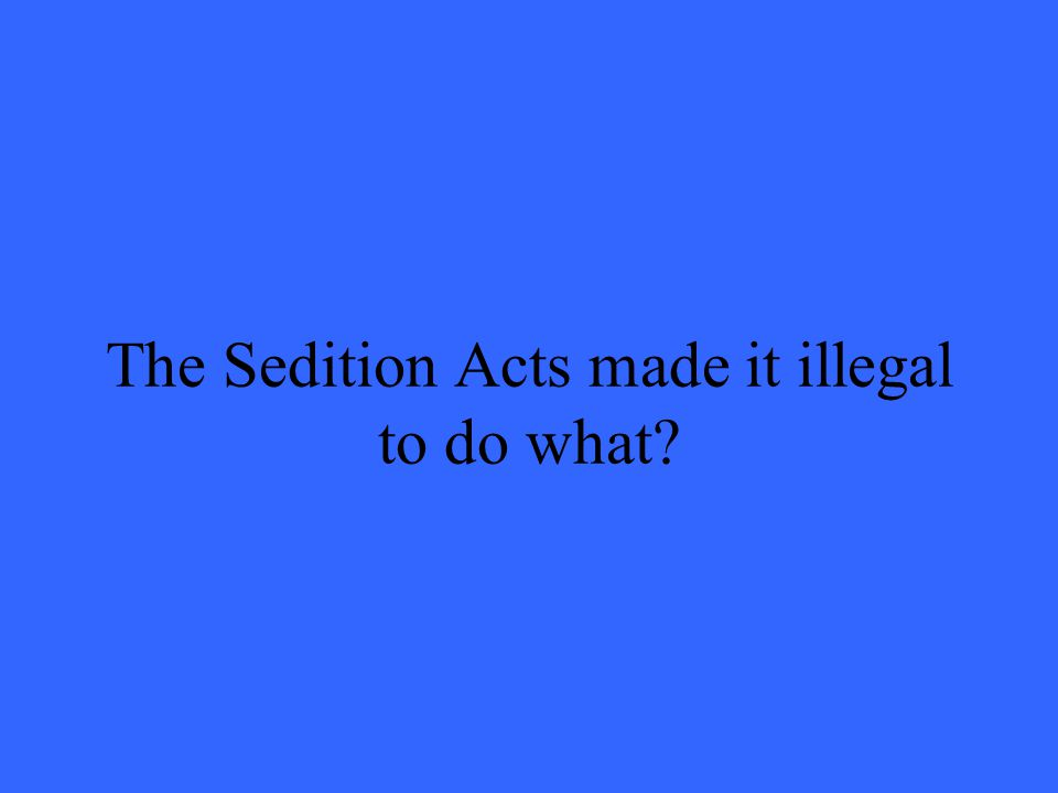The Sedition Acts made it illegal to do what