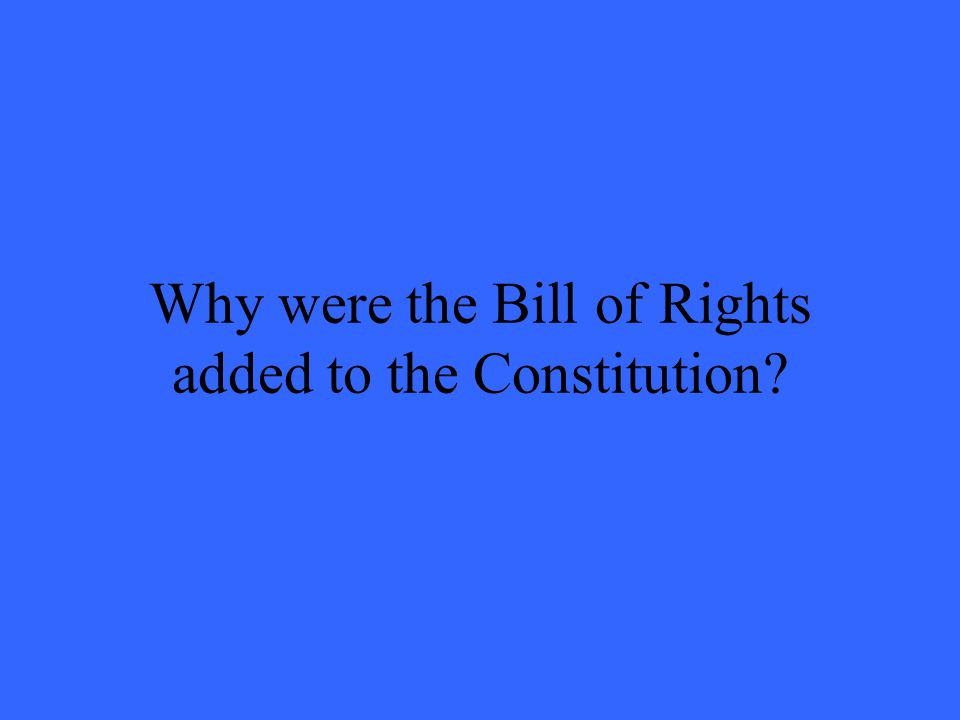 Why were the Bill of Rights added to the Constitution?