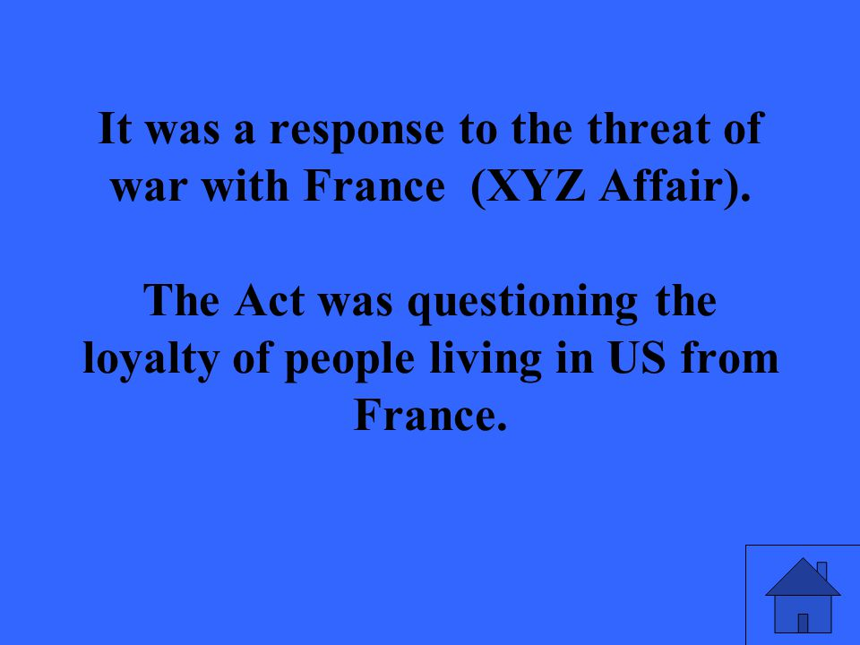It was a response to the threat of war with France (XYZ Affair). The Act was questioning the loyalty of people living in US from France.