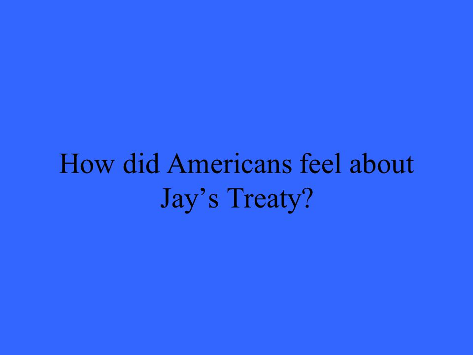 How did Americans feel about Jays Treaty