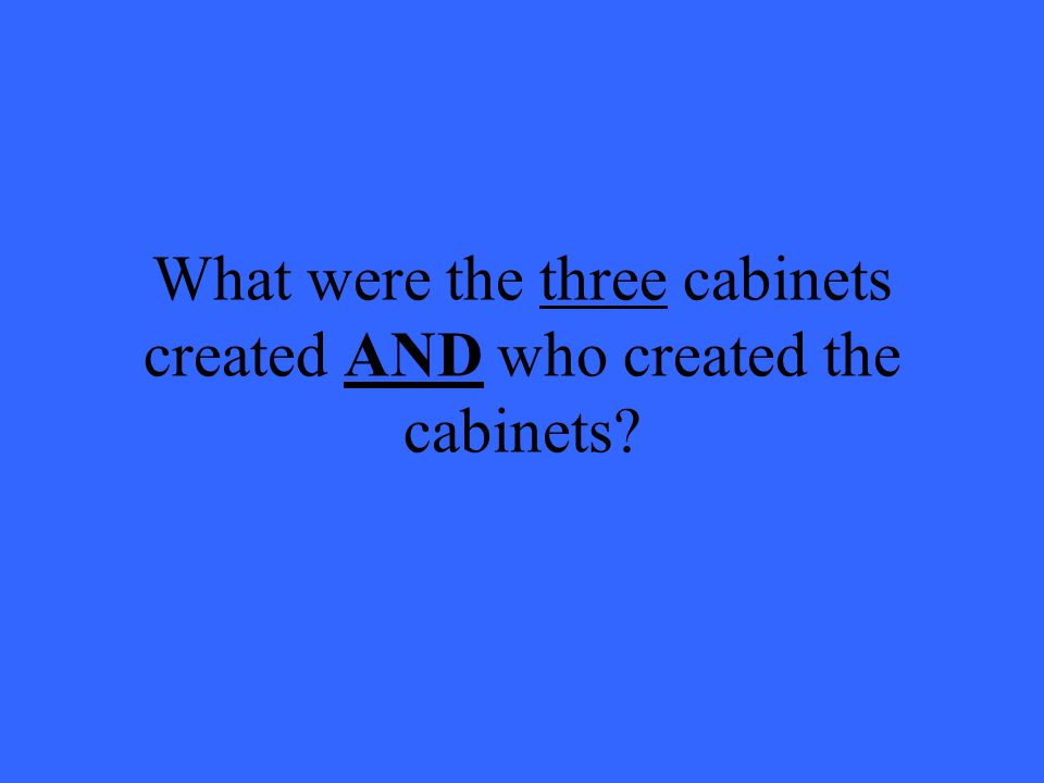 What were the three cabinets created AND who created the cabinets
