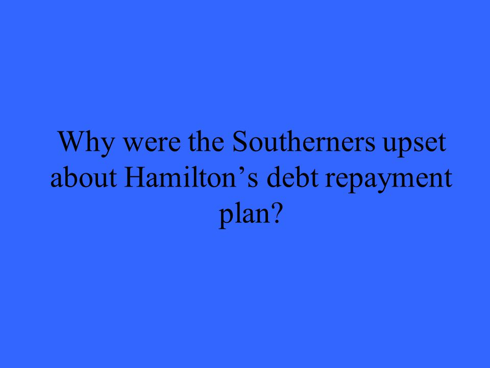 Why were the Southerners upset about Hamiltons debt repayment plan
