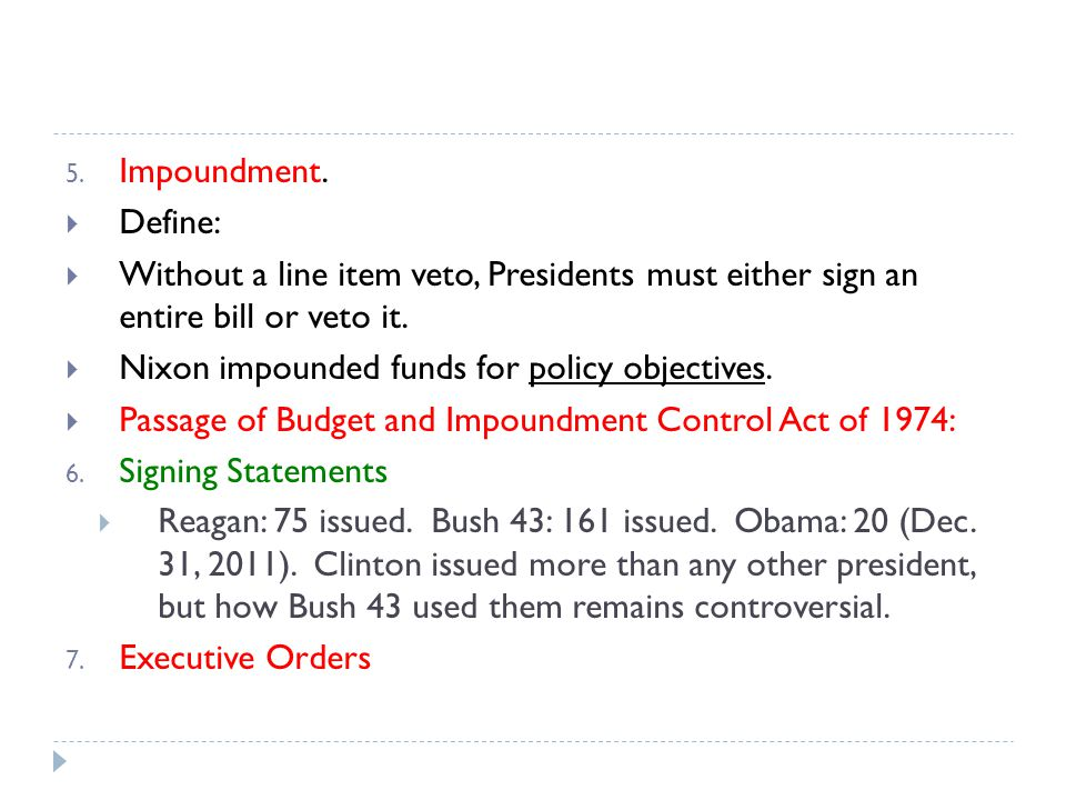 5. Impoundment. Define: Without a line item veto, Presidents must either sign an entire bill or veto it. Nixon impounded funds for policy objectives.