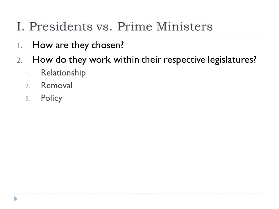 I. Presidents vs. Prime Ministers 1. How are they chosen? 2. How do they work within their respective legislatures? 1. Relationship 2. Removal 3. Poli