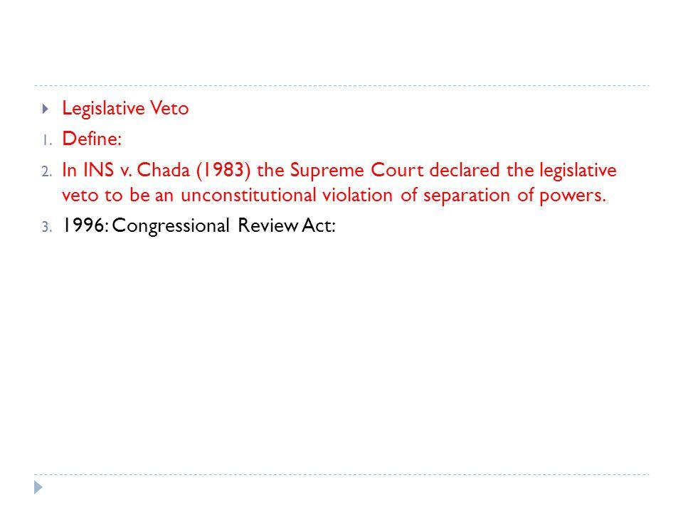 Legislative Veto 1. Define: 2. In INS v. Chada (1983) the Supreme Court declared the legislative veto to be an unconstitutional violation of separatio