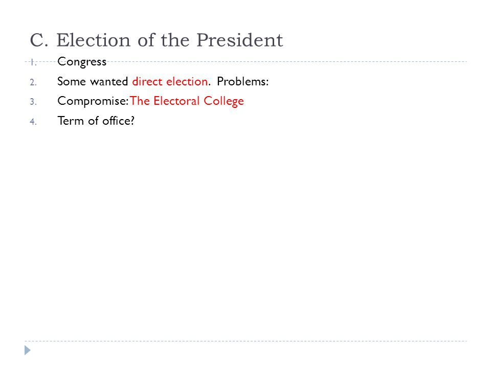 C. Election of the President 1. Congress 2. Some wanted direct election. Problems: 3. Compromise: The Electoral College 4. Term of office?