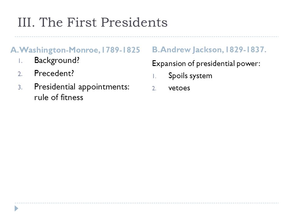 III. The First Presidents A. Washington-Monroe, 1789-1825 B. Andrew Jackson, 1829-1837. 1. Background? 2. Precedent? 3. Presidential appointments: rul