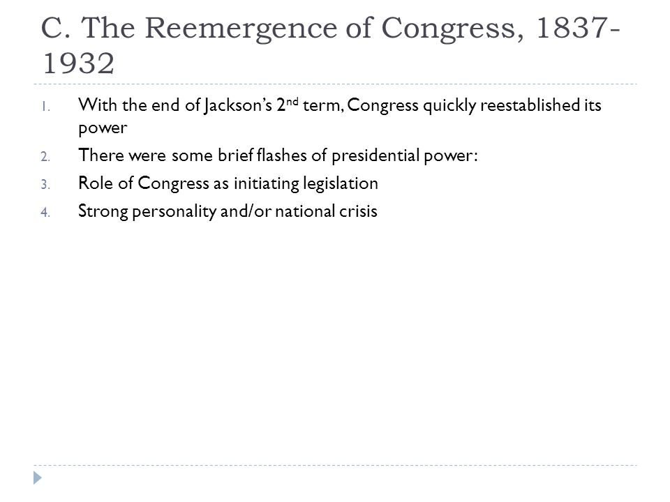 C. The Reemergence of Congress, 1837- 1932 1. With the end of Jacksons 2 nd term, Congress quickly reestablished its power 2. There were some brief fl