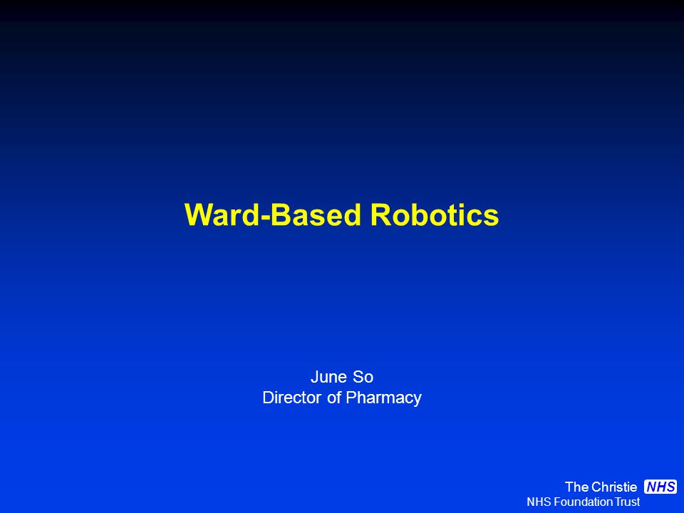 The Christie NHS Foundation Trust NHS Ward-Based Robotics June So Director of Pharmacy