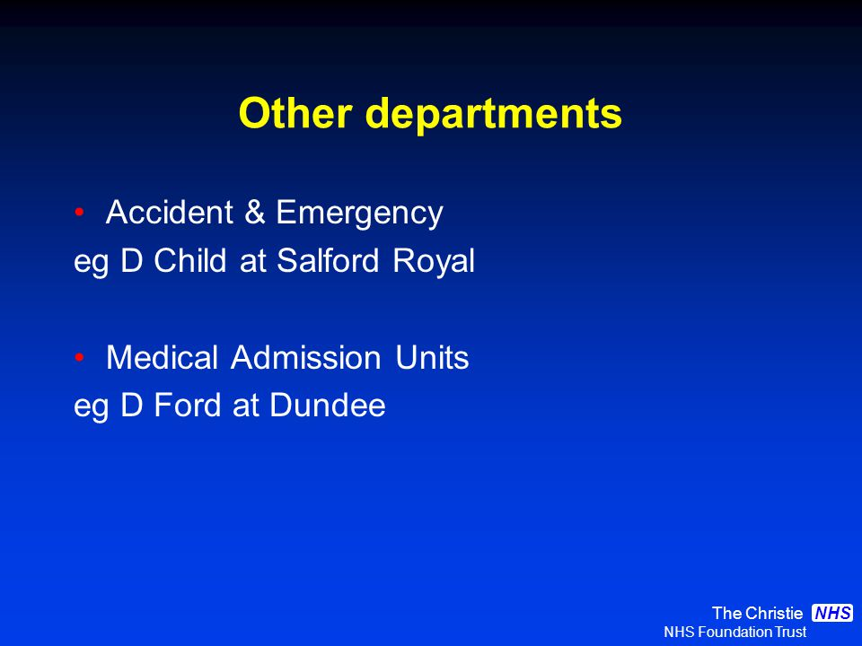 The Christie NHS Foundation Trust NHS Other departments Accident & Emergency eg D Child at Salford Royal Medical Admission Units eg D Ford at Dundee