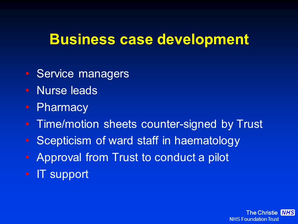 The Christie NHS Foundation Trust NHS Business case development Service managers Nurse leads Pharmacy Time/motion sheets counter-signed by Trust Scepticism of ward staff in haematology Approval from Trust to conduct a pilot IT support