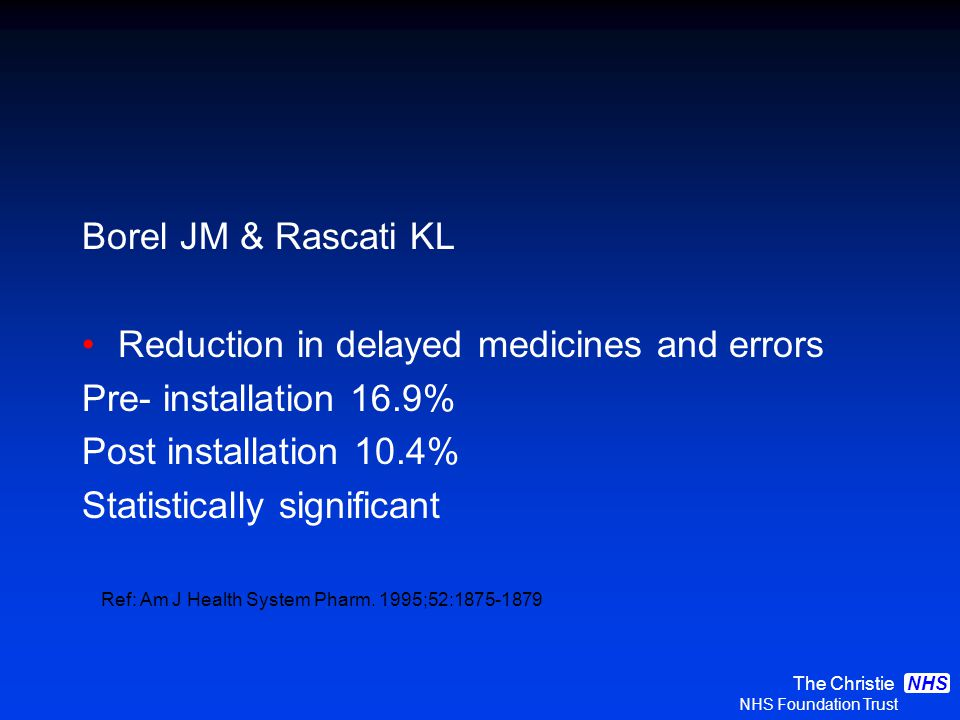 The Christie NHS Foundation Trust NHS Borel JM & Rascati KL Reduction in delayed medicines and errors Pre- installation 16.9% Post installation 10.4% Statistically significant Ref: Am J Health System Pharm.