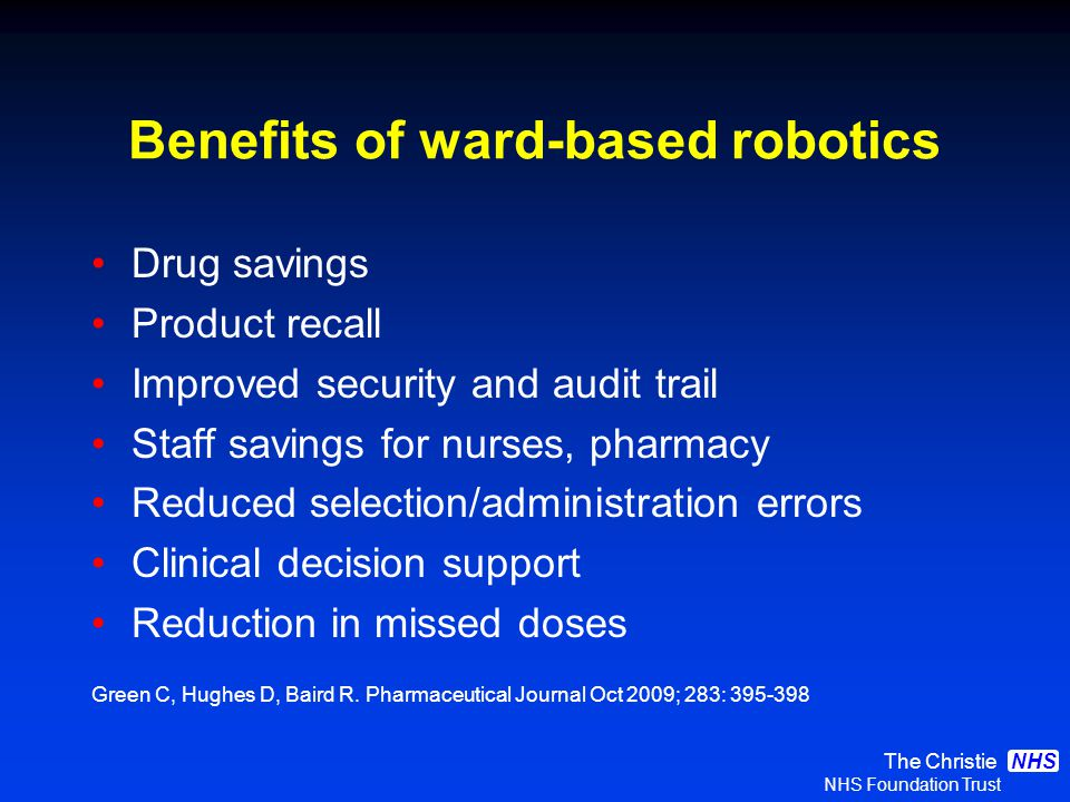 The Christie NHS Foundation Trust NHS Benefits of ward-based robotics Drug savings Product recall Improved security and audit trail Staff savings for nurses, pharmacy Reduced selection/administration errors Clinical decision support Reduction in missed doses Green C, Hughes D, Baird R.