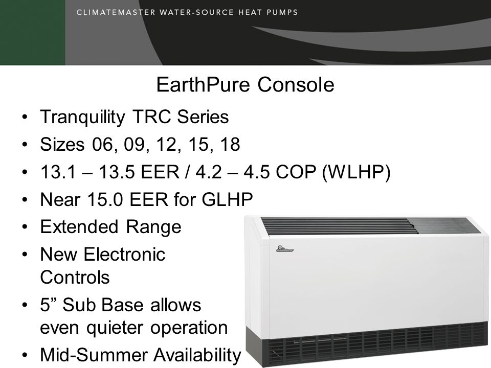 EarthPure Console Tranquility TRC Series Sizes 06, 09, 12, 15, 18 13.1 – 13.5 EER / 4.2 – 4.5 COP (WLHP) Near 15.0 EER for GLHP Extended Range New Ele