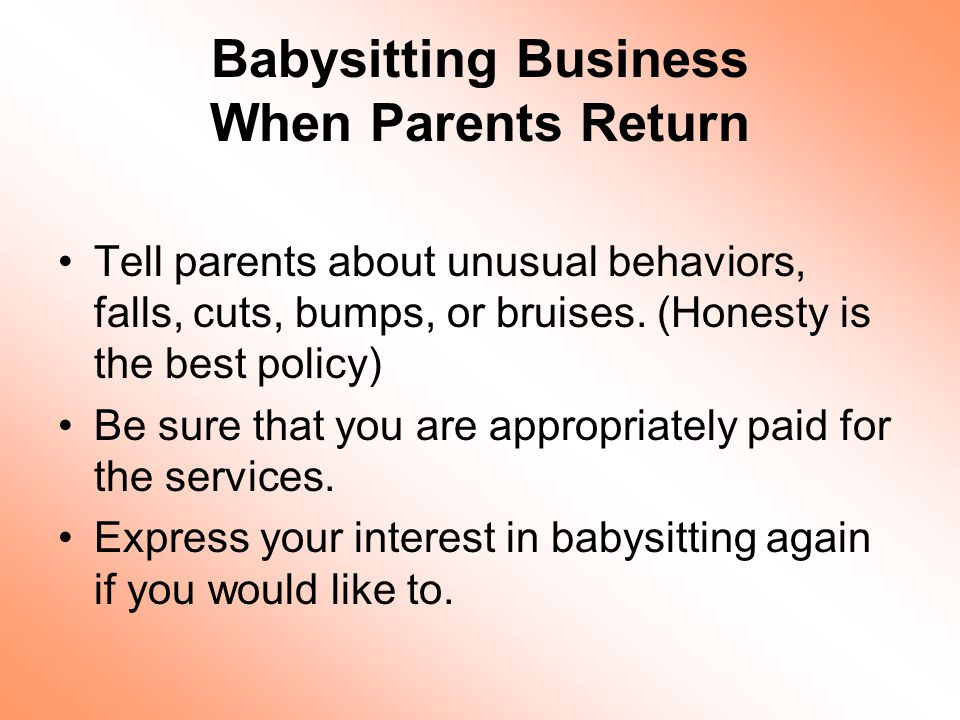 Babysitting Business When Parents Return Tell parents about unusual behaviors, falls, cuts, bumps, or bruises.