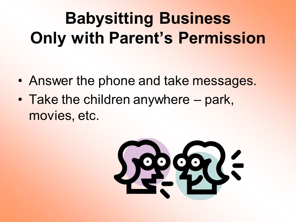 Babysitting Business Only with Parents Permission Answer the phone and take messages.