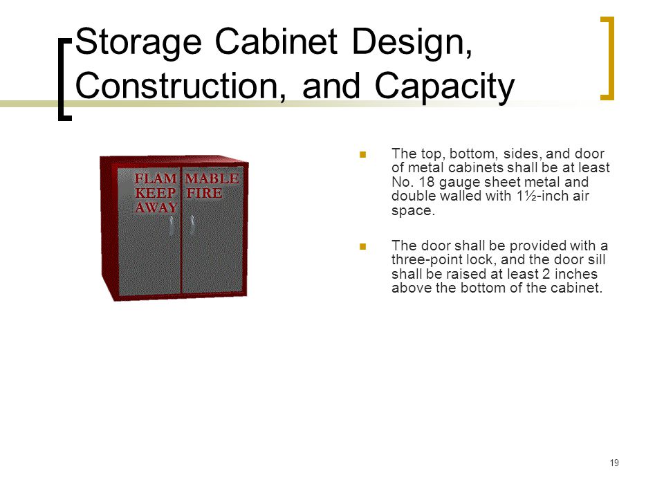 19 Storage Cabinet Design, Construction, and Capacity The top, bottom, sides, and door of metal cabinets shall be at least No. 18 gauge sheet metal an
