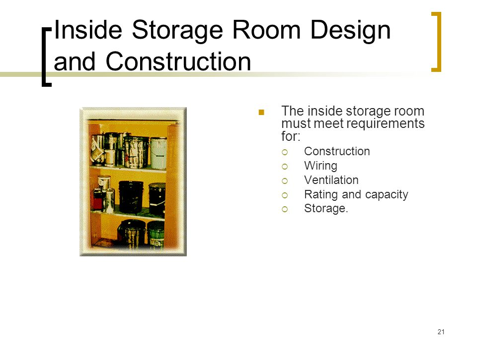 21 Inside Storage Room Design and Construction The inside storage room must meet requirements for: Construction Wiring Ventilation Rating and capacity