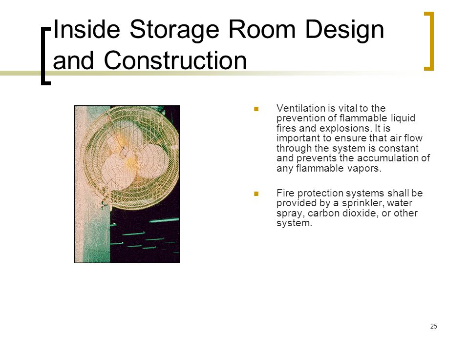 25 Inside Storage Room Design and Construction Ventilation is vital to the prevention of flammable liquid fires and explosions. It is important to ens