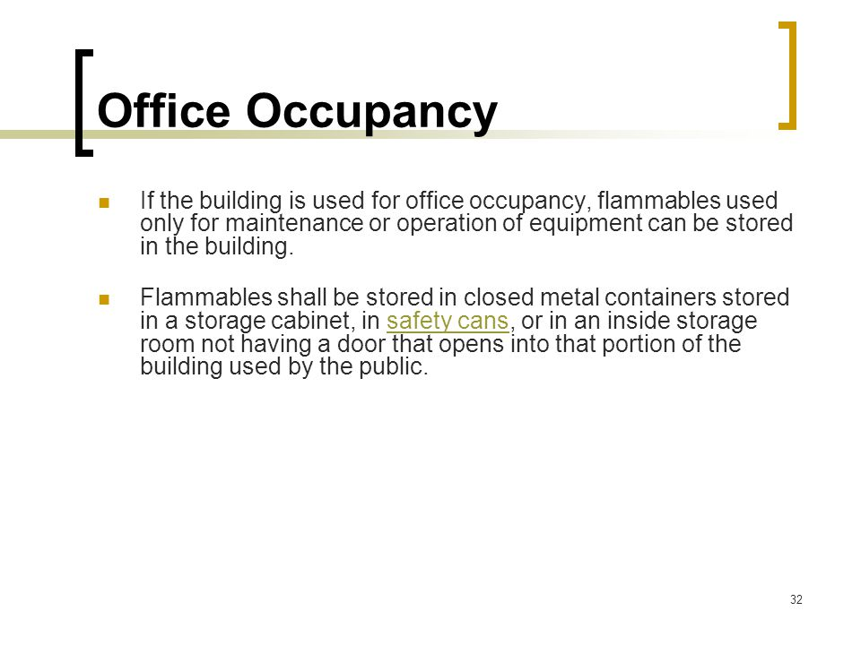 32 Office Occupancy If the building is used for office occupancy, flammables used only for maintenance or operation of equipment can be stored in the
