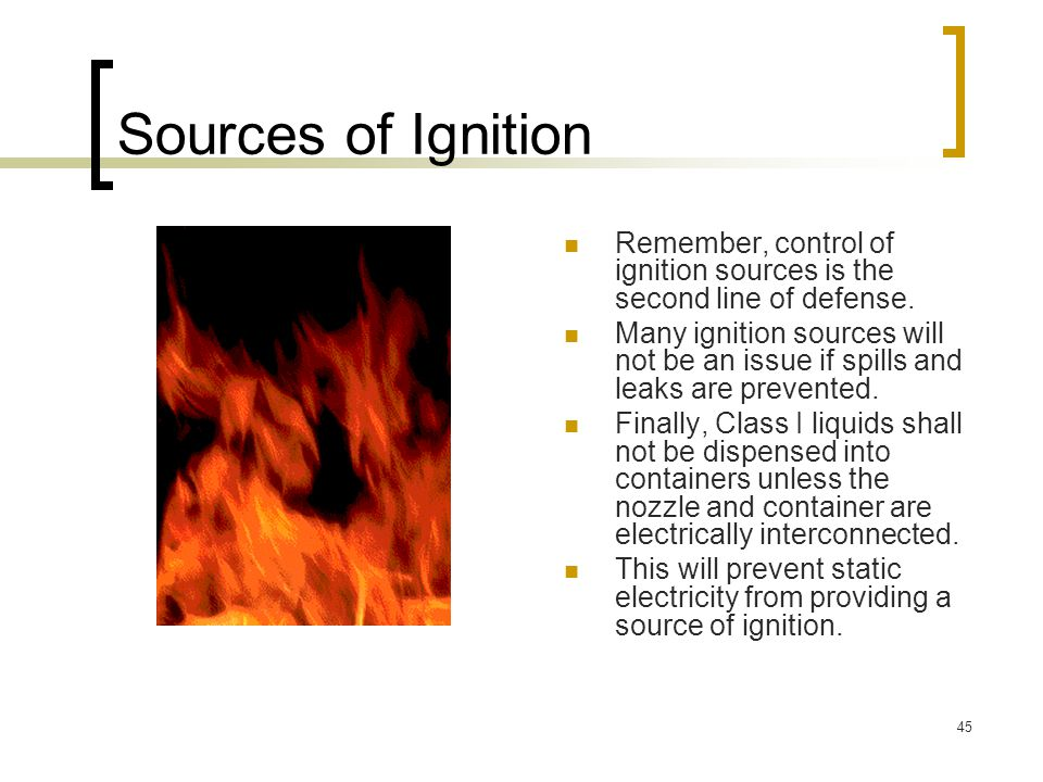 45 Sources of Ignition Remember, control of ignition sources is the second line of defense. Many ignition sources will not be an issue if spills and l