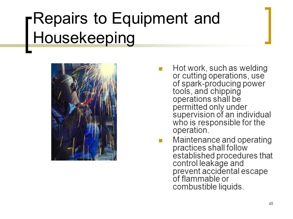 48 Repairs to Equipment and Housekeeping Hot work, such as welding or cutting operations, use of spark-producing power tools, and chipping operations